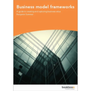 Business model frameworks - A guide to creating and capturing business value