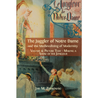 The Juggler of Notre Dame and the Medievalizing of Modernity. Volume 4: Picture That: Making a Show of the Jongleur icon